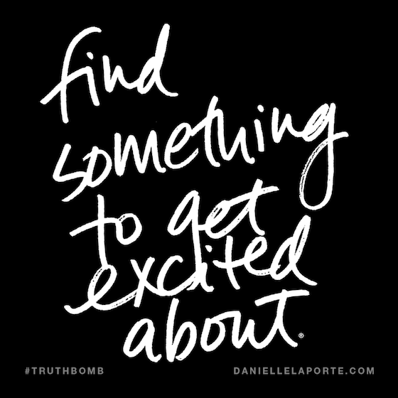 Find something to get excited about by Danielle LaPorte